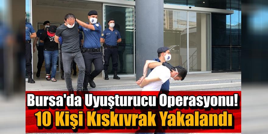 Bursa'da Uyuşturucu Operasyonu! 10 Kişi Kıskıvrak Yakalandı