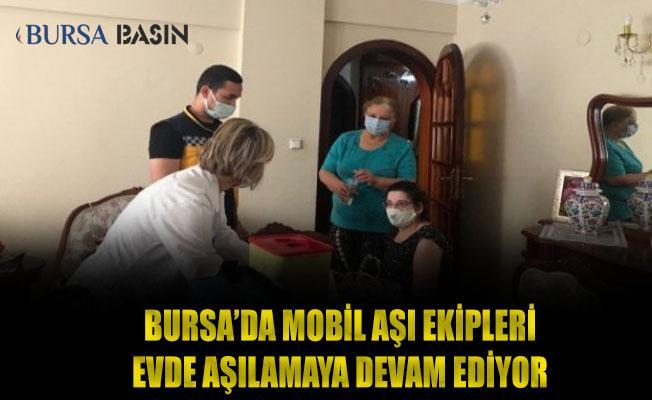 Bursa'da Mobil Aşı Ekipleri Evlerinde Hasta Olanlara ve Bakıcılarını Aşılamaya Devam Ediyor