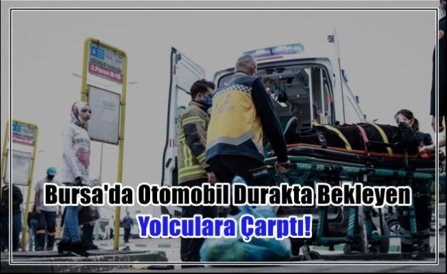 Bursa'da Otomobil Durakta Bekleyen Yolculara Çarptı!