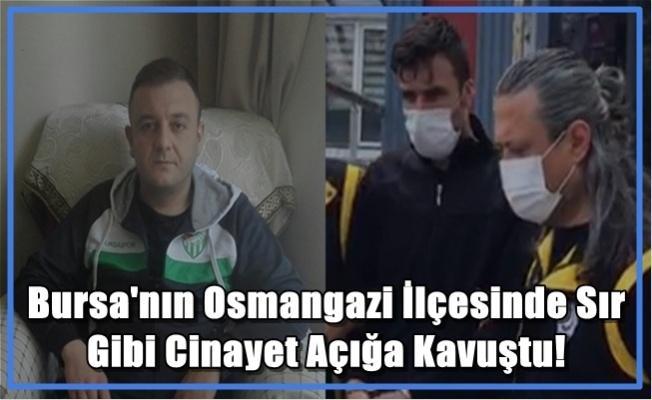 Bursa'nın Osmangazi İlçesinde Sır Gibi Cinayet Açığa Kavuştu!