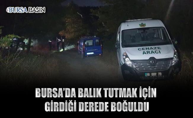 Bursa'da Balık Tutmaya Gittiği Derede Boğuldu