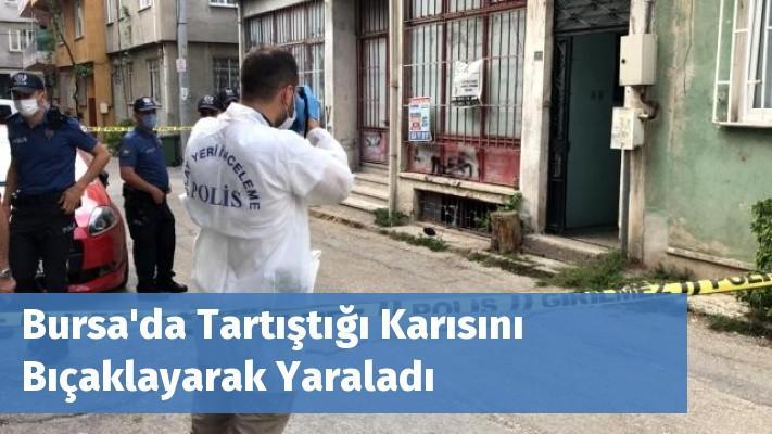 Bursa'da Tartıştığı Karısını Bıçaklayarak Yaraladı