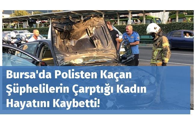 Bursa'da Polisten Kaçan Şüphelilerin Çarptığı Kadın Hayatını Kaybetti!
