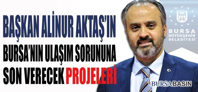 Alinur Aktaş'ın Bursa'nın Ulaşım Sorununa Son Verecek Projeleri