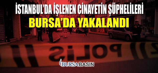 İstanbul'da İşlenen Cinayetin Şüphelileri Bursa'da Yakalandı